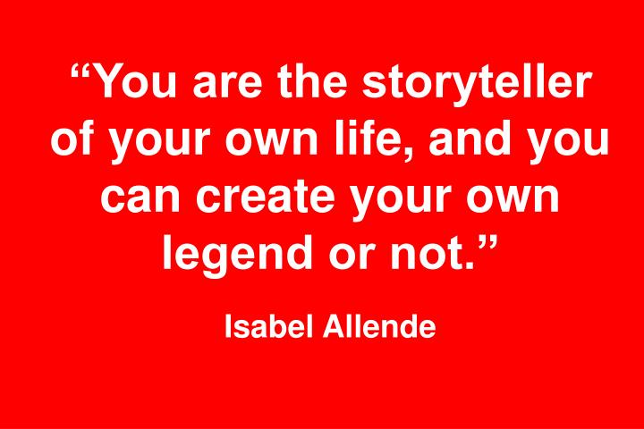 """""""You are the storyteller of your own life, and you can create your own legend or not."""""""