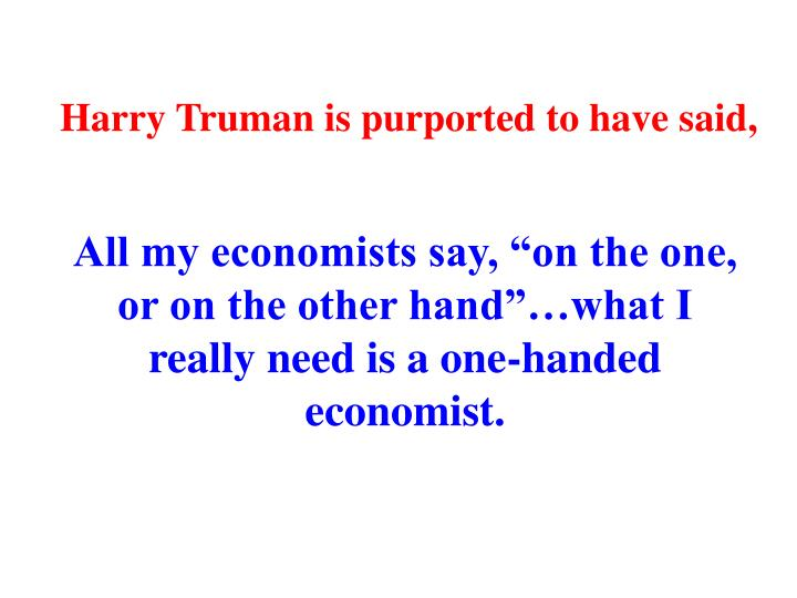 Harry Truman is purported to have said,