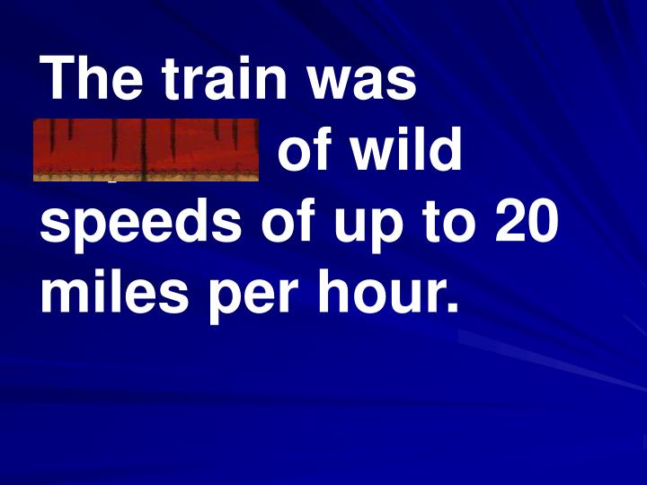 The train was capable of wild speeds of up to 20 miles per hour.
