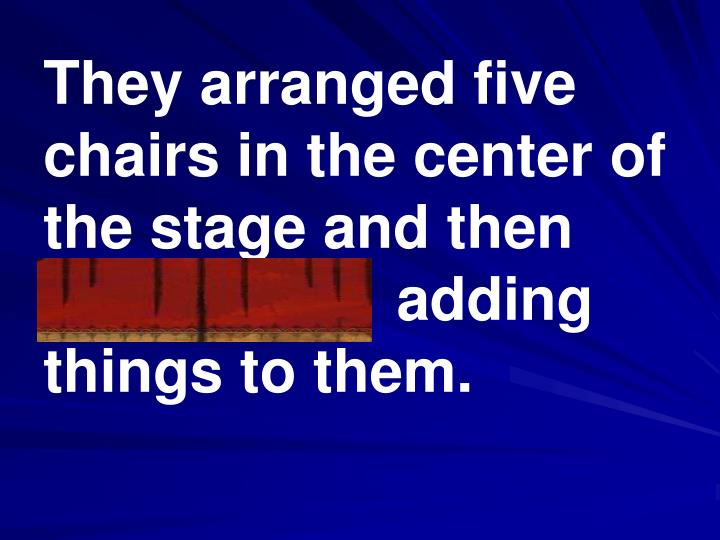 They arranged five chairs in the center of the stage and then pantomime  adding things to them.
