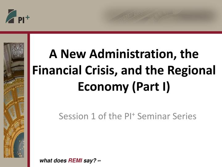 A New Administration, the Financial Crisis, and the Regional Economy (Part I)