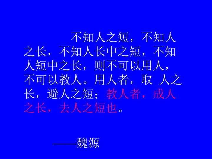 不知人之短,不知人之长,不知人长中之短,不知人短中之长,则不可以用人,不可以教人。用人者,取 人之长,避人之短;