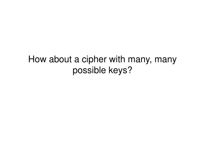 How about a cipher with many, many possible keys?