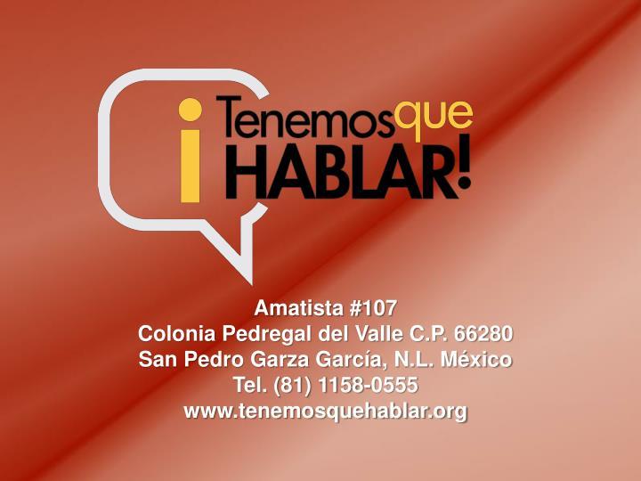Amatista #107                                                         Colonia Pedregal del Valle C.P. 66280                                                                                San Pedro Garza García, N.L. México                 Tel. (81) 1158-0555 www.tenemosquehablar.org