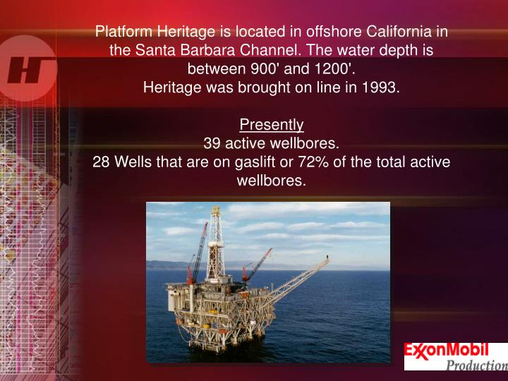 Platform Heritage is located in offshore California in the Santa Barbara Channel. The water depth is between 900' and 1200'.