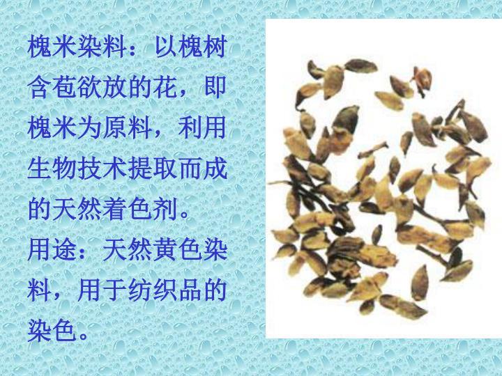 槐米染料:以槐树含苞欲放的花,即槐米为原料,利用生物技术提取而成的天然着色剂。
