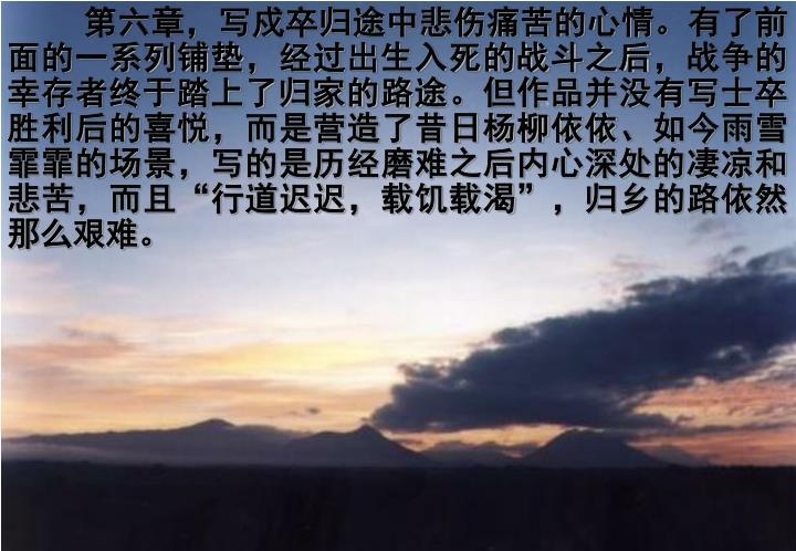 第六章,写戍卒归途中悲伤痛苦的心情。有了前面的一系列铺垫,经过出生入死的战斗之后,战争的幸存者终于踏上了归家的路途。但作品并没有写士卒胜利后的喜悦,而是营造了昔日杨柳依依、如今雨雪霏霏的场景,写的是历经磨难之后内心深处的凄凉和悲苦,而且