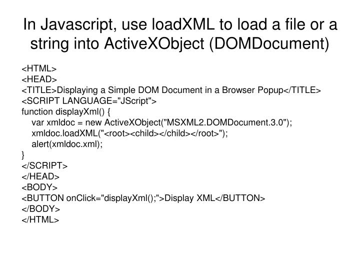 In Javascript, use loadXML to load a file or a string into ActiveXObject (DOMDocument)