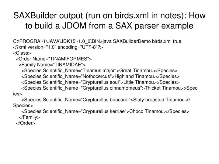SAXBuilder output (run on birds.xml in notes): How to build a JDOM from a SAX parser example