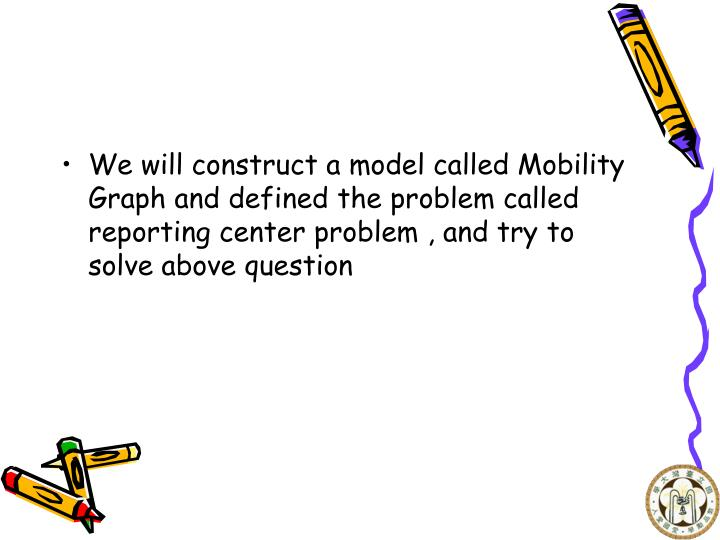 We will construct a model called Mobility Graph and defined the problem called reporting center problem , and try to solve above question