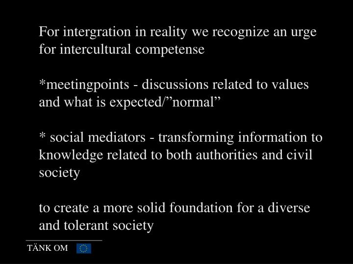 For intergration in reality we recognize an urge for intercultural competense