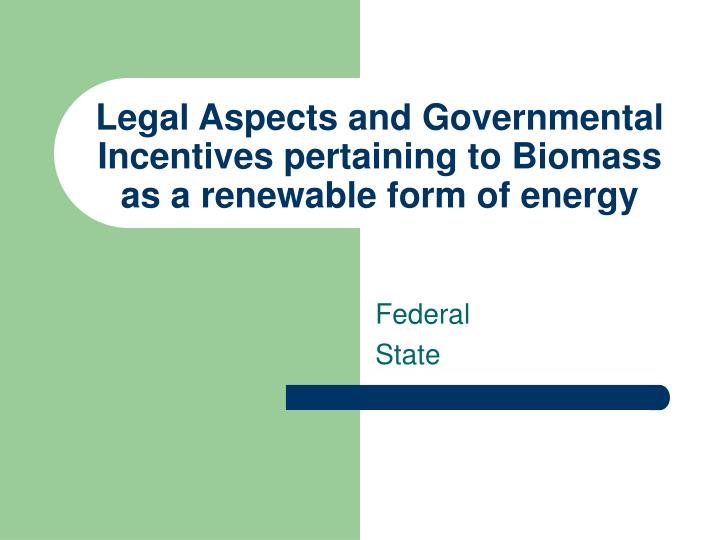 Legal Aspects and Governmental Incentives pertaining to Biomass as a renewable form of energy