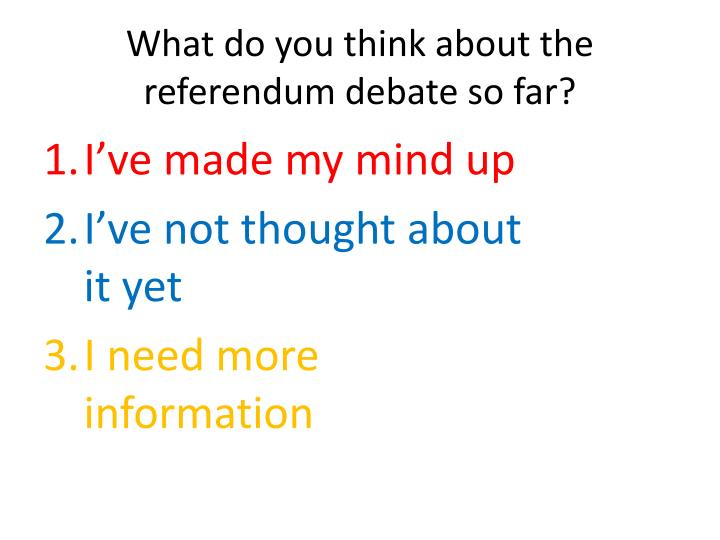What do you think about the referendum debate so far