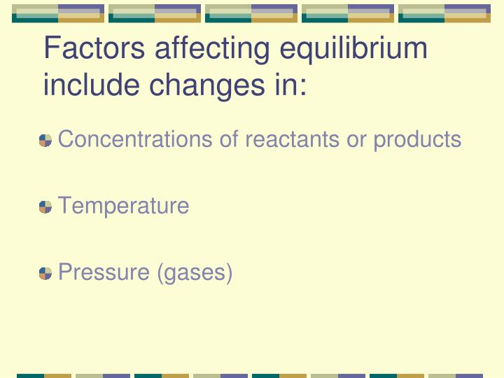 Factors affecting equilibrium include changes in: