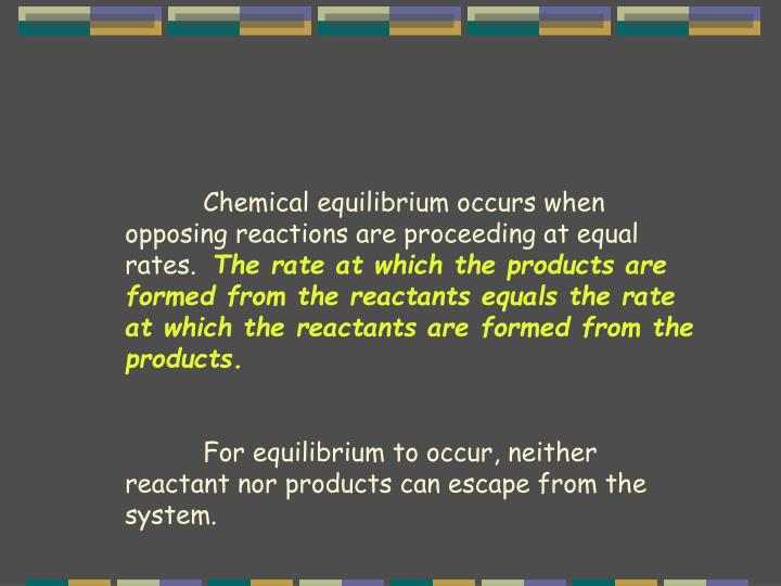 Chemical equilibrium occurs when opposing reactions are proceeding at equal rates.