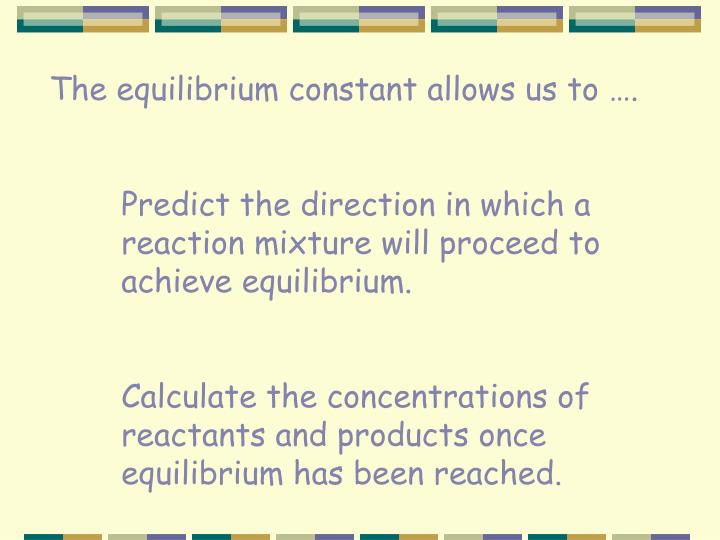 The equilibrium constant allows us to ….