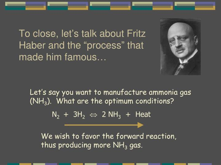 "To close, let's talk about Fritz Haber and the ""process"" that made him famous…"