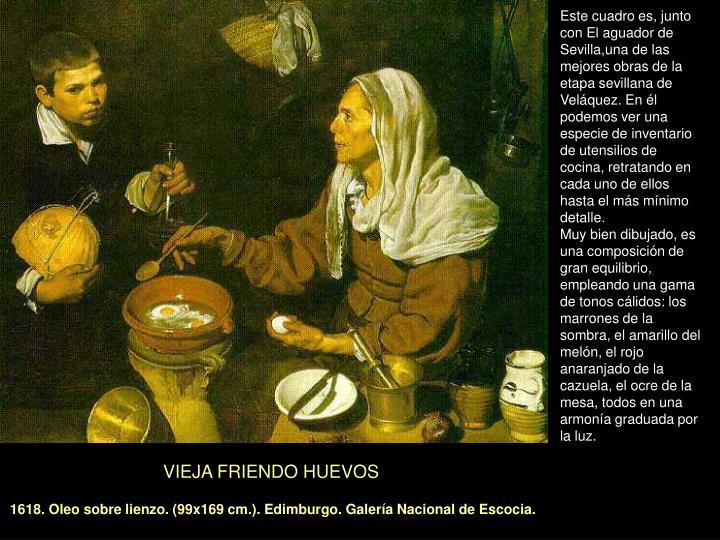 Este cuadro es, junto con El aguador de Sevilla,una de las mejores obras de la etapa sevillana de Veláquez. En él podemos ver una especie de inventario de utensilios de cocina, retratando en cada uno de ellos hasta el más mínimo detalle.