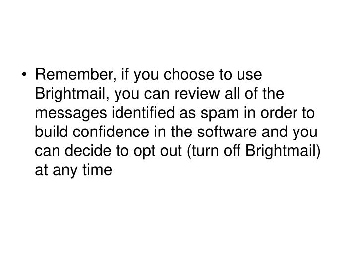 Remember, if you choose to use Brightmail, you can review all of the messages identified as spam in order to build confidence in the software and you can decide to opt out (turn off Brightmail) at any time
