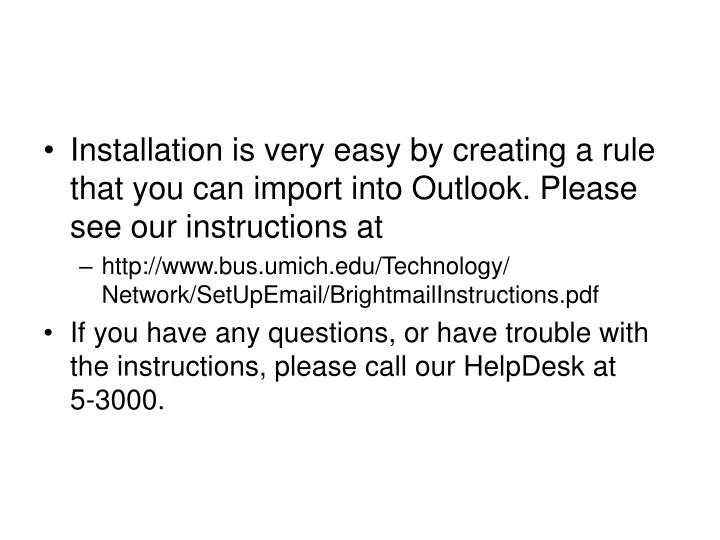Installation is very easy by creating a rule that you can import into Outlook. Please see our instructions at