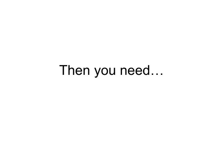 Then you need…