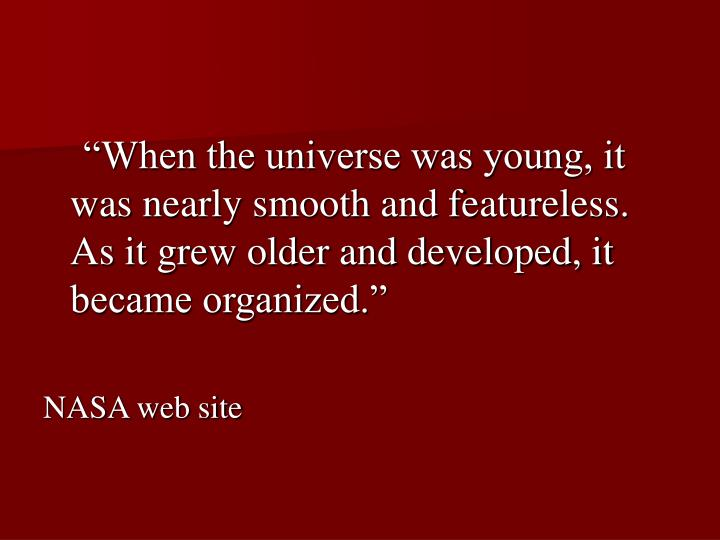 """""""When the universe was young, it was nearly smooth and featureless. As it grew older and developed, it became organized."""""""
