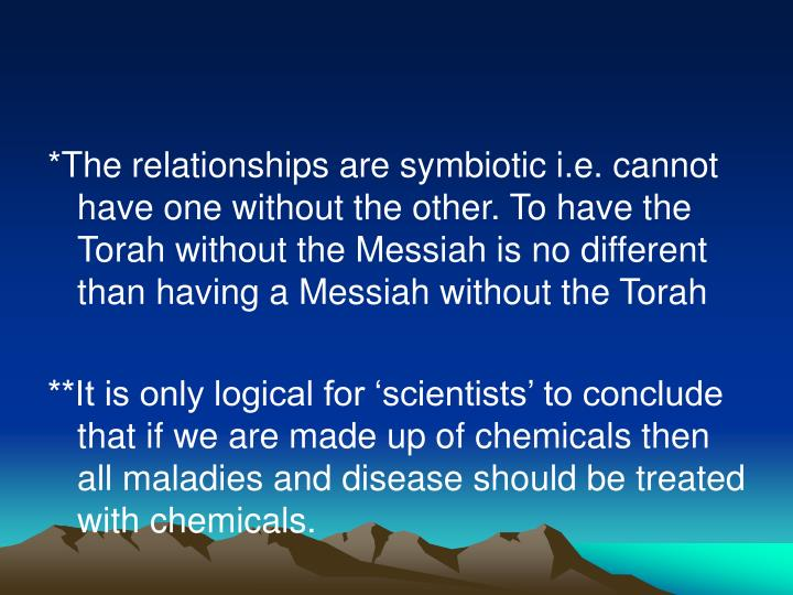 *The relationships are symbiotic i.e. cannot have one without the other. To have the Torah without the Messiah is no different than having a Messiah without the Torah