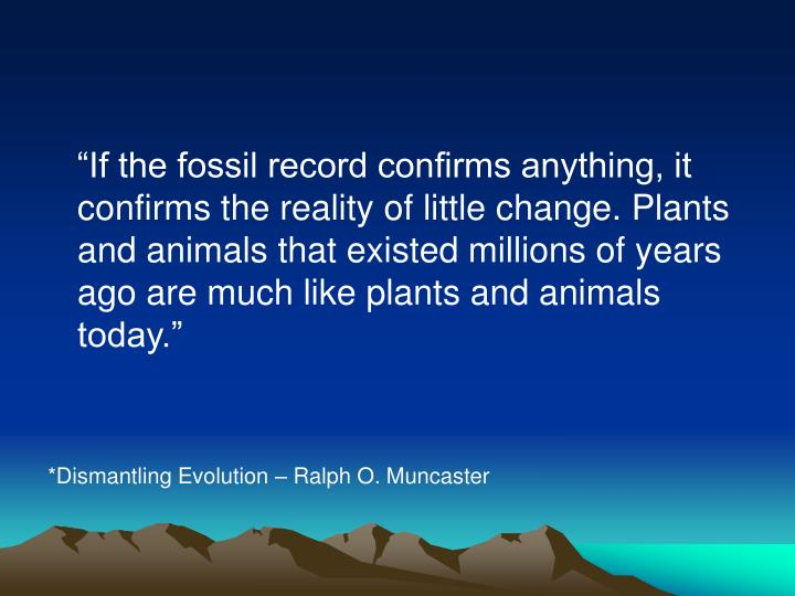 """""""If the fossil record confirms anything, it confirms the reality of little change. Plants and animals that existed millions of years ago are much like plants and animals today."""""""
