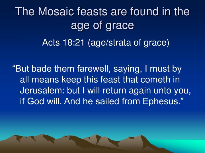 The Mosaic feasts are found in the age of grace