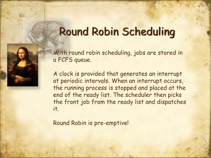 With round robin scheduling, jobs are stored in a FCFS queue.