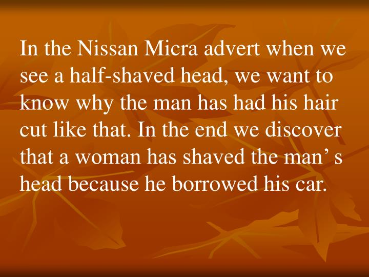 In the Nissan Micra advert when we see a half-shaved head, we want to know why the man has had his hair cut like that. In the end we discover that a woman has shaved the man' s head because he borrowed his car.