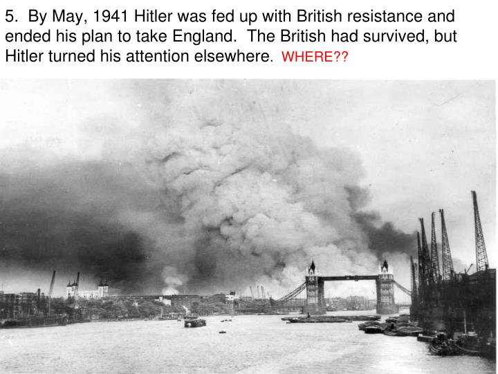 5.  By May, 1941 Hitler was fed up with British resistance and ended his plan to take England.  The British had survived, but Hitler turned his attention elsewhere