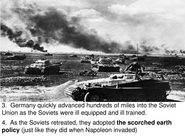 3.  Germany quickly advanced hundreds of miles into the Soviet Union as the Soviets were ill equipped and ill trained.