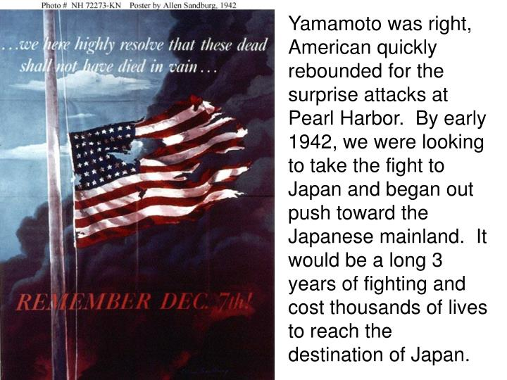 Yamamoto was right, American quickly rebounded for the surprise attacks at Pearl Harbor.  By early 1942, we were looking to take the fight to Japan and began out push toward the Japanese mainland.  It would be a long 3 years of fighting and cost thousands of lives to reach the destination of Japan.