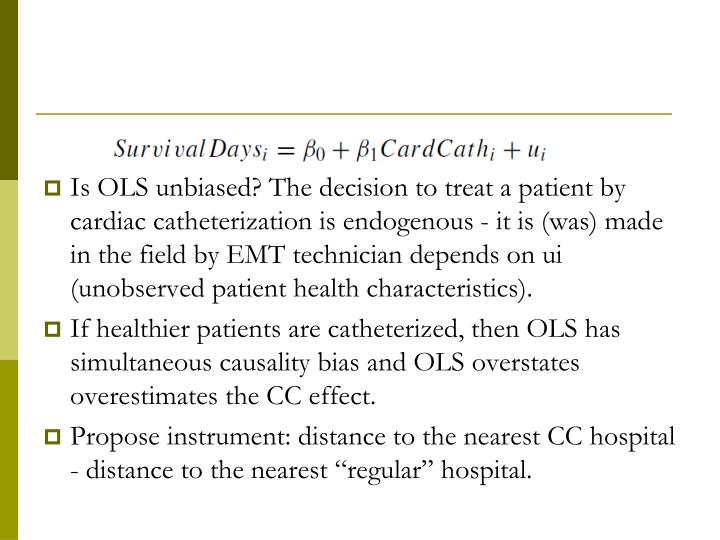 Is OLS unbiased? The decision to treat a patient by cardiac catheterization is endogenous - it is (was) made in the field by EMT technician depends on ui (unobserved patient health characteristics).