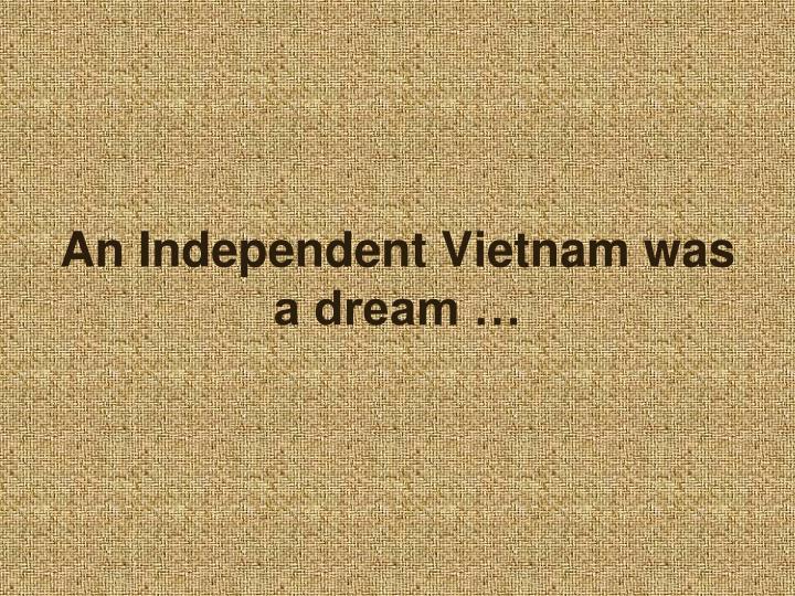 An Independent Vietnam was a dream …