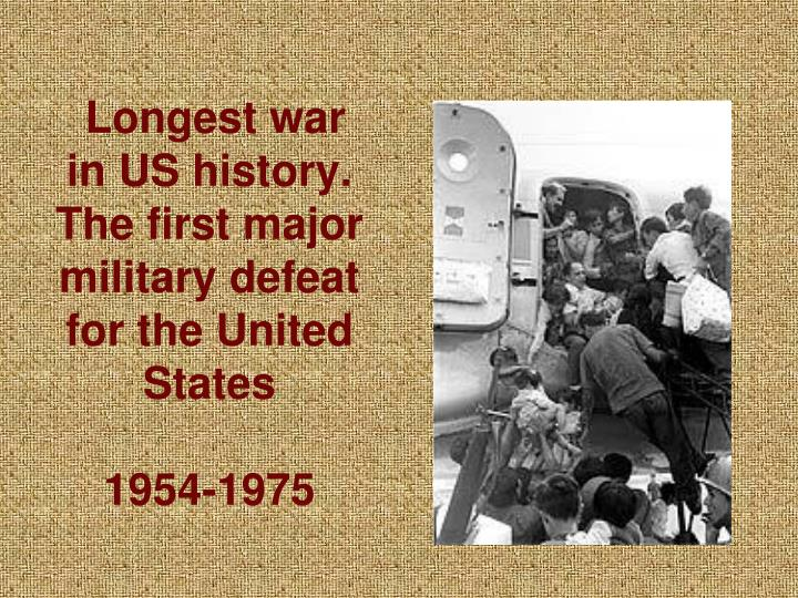 Longest war in US history. The first major military defeat for the United States