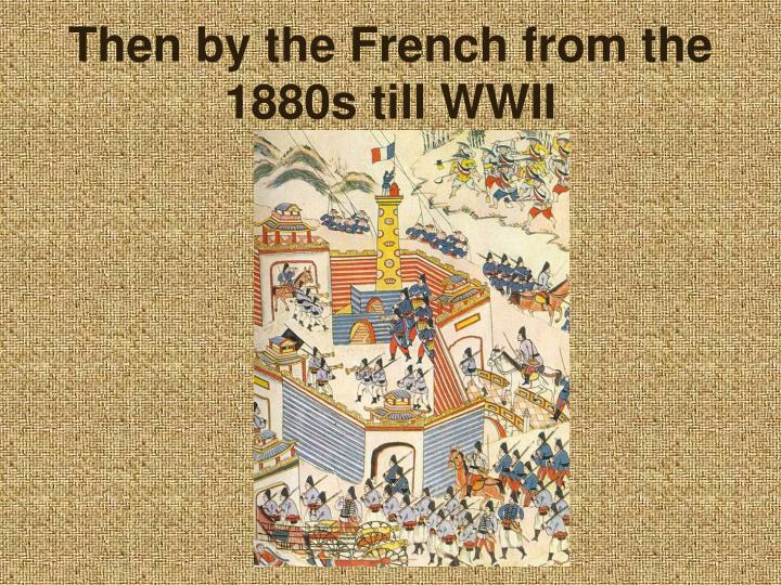 Then by the French from the 1880s till WWII