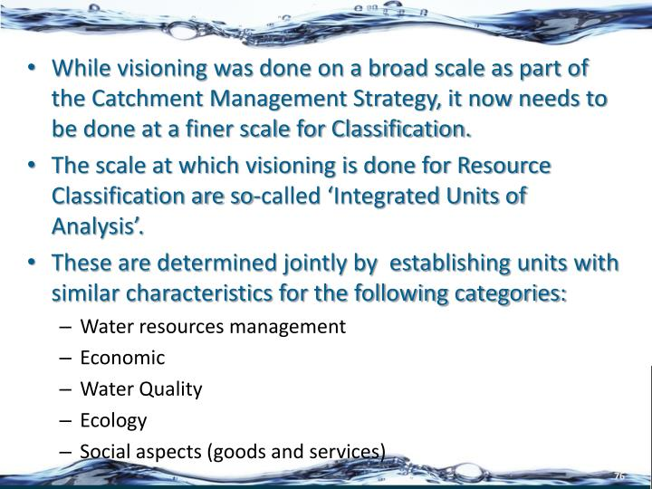 While visioning was done on a broad scale as part of the Catchment Management Strategy, it now needs to be done at a finer scale for Classification.