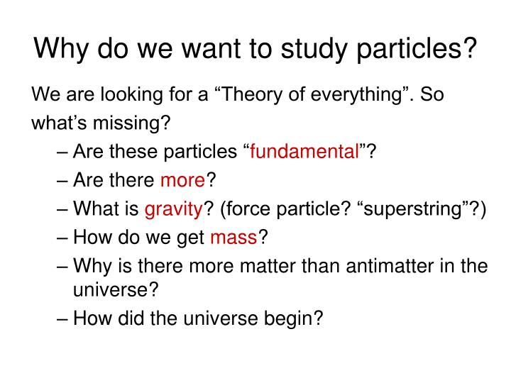 Why do we want to study particles?
