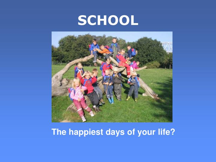 The happiest days of your life?