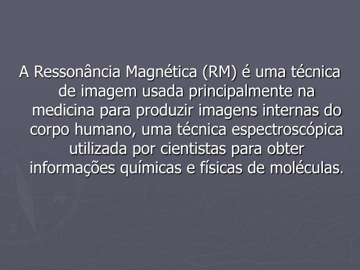 A Ressonância Magnética (RM) é uma técnica de imagem usada principalmente na medicina para produzir imagens internas do corpo humano, uma técnica espectroscópica utilizada por cientistas para obter informações químicas e físicas de moléculas