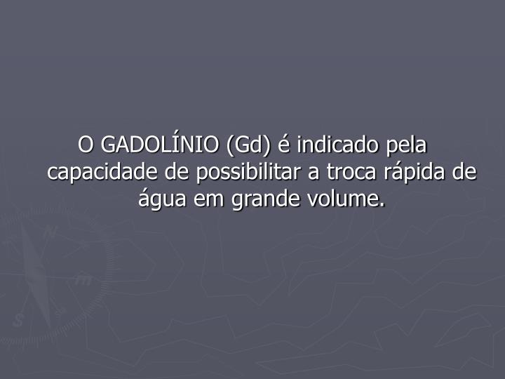 O GADOLÍNIO (Gd) é indicado pela capacidade de possibilitar a troca rápida de água em grande volume.