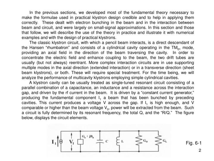 In the previous sections, we developed most of the fundamental theory necessary to make the formulae used in practical klystron design credible and to help in applying them correctly.  These dealt with electron bunching in the beam and in the interaction between beam and circuit, and were largely on small-signal approximations. In this section and those that follow, we will describe the use of the theory in practice and illustrate it with numerical examples and with the design of practical klystrons.