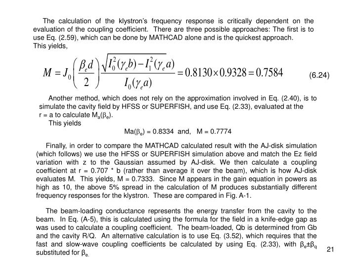The calculation of the klystron's frequency response is critically dependent on the evaluation of the coupling coefficient.  There are three possible approaches: The first is to use Eq. (2.59), which can be done by MATHCAD alone and is the quickest approach.