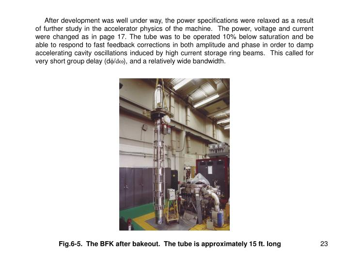 After development was well under way, the power specifications were relaxed as a result of further study in the accelerator physics of the machine.  The power, voltage and current were changed as in page 17. The tube was to be operated 10% below saturation and be able to respond to fast feedback corrections in both amplitude and phase in order to damp accelerating cavity oscillations induced by high current storage ring beams.  This called for very short group delay (d