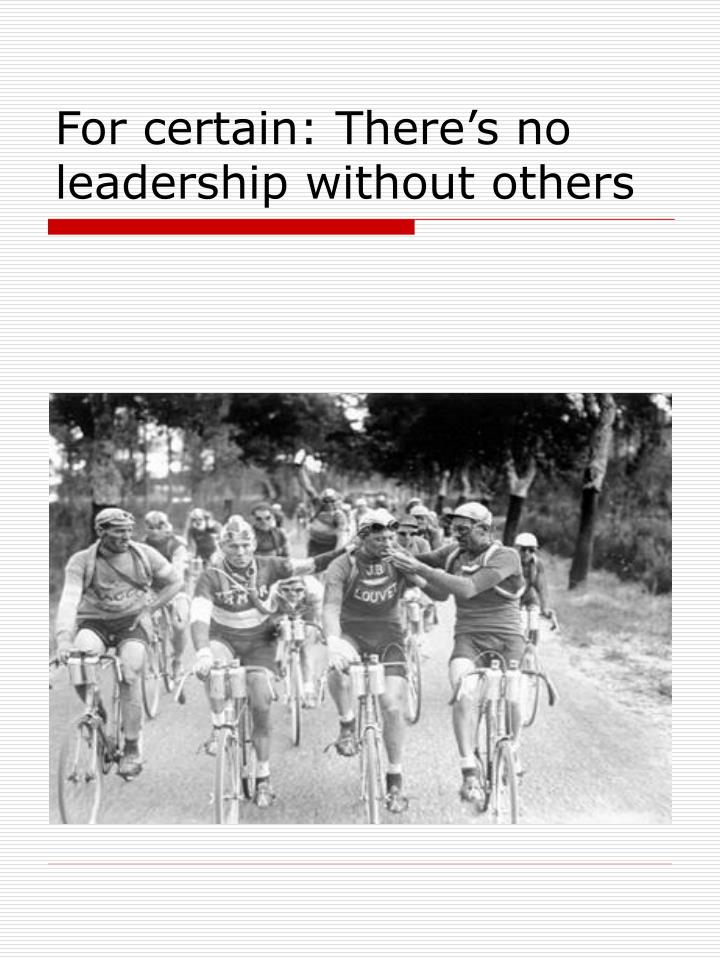 For certain: There's no leadership without others