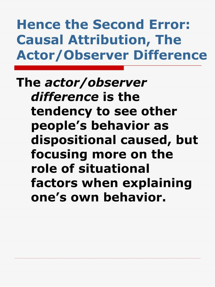Hence the Second Error: Causal Attribution, The Actor/Observer Difference