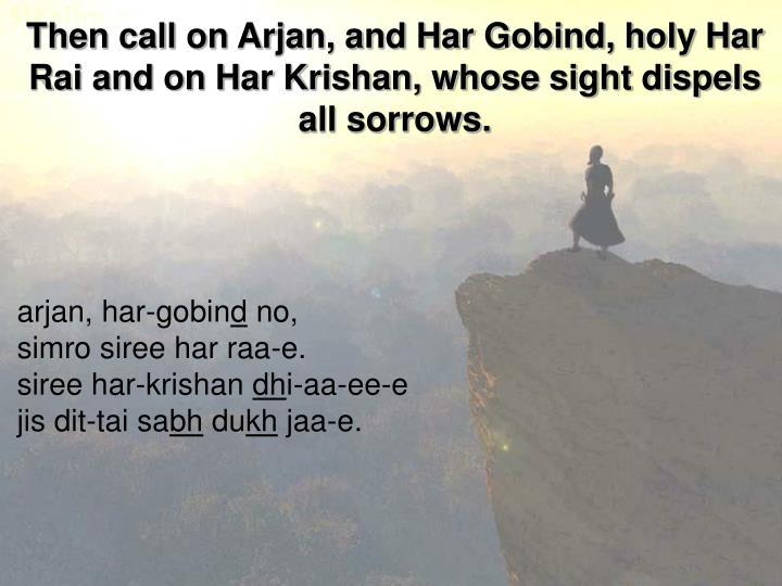 Then call on Arjan, and Har Gobind, holy Har Rai and on Har Krishan, whose sight dispels all sorrows.