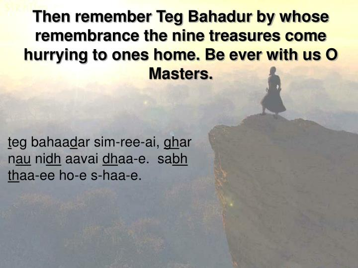 Then remember Teg Bahadur by whose remembrance the nine treasures come hurrying to ones home. Be ever with us O Masters.